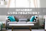 【引越しシーズン】IKEAの家具がレンタルできるようになる?