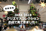 IKEA2018 クリスマスコレクションをお店で見てきました!
