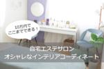 【自宅エステサロン】10万円でここまでできる!オシャレなインテリアコーディネート